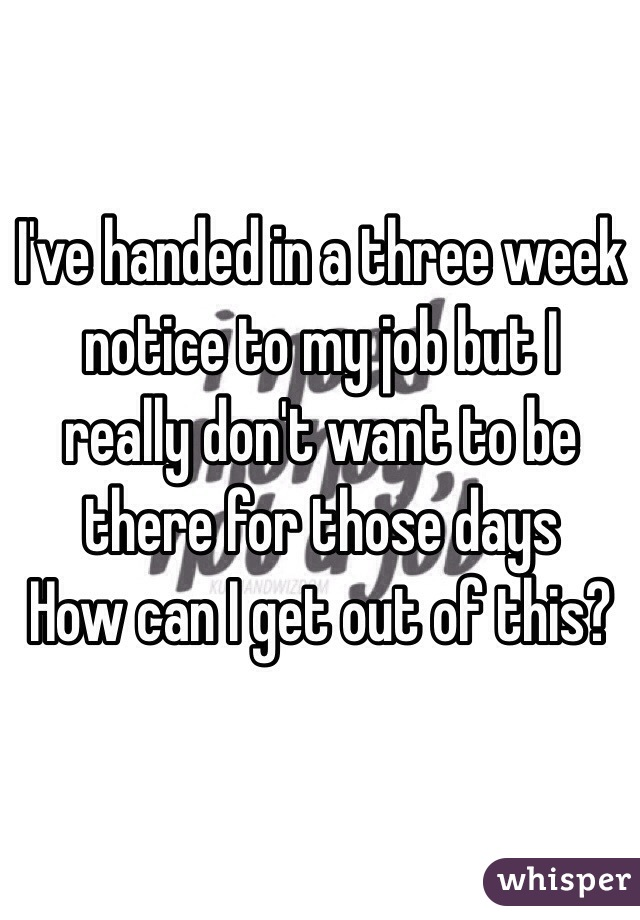 I've handed in a three week notice to my job but I really don't want to be there for those days How can I get out of this?