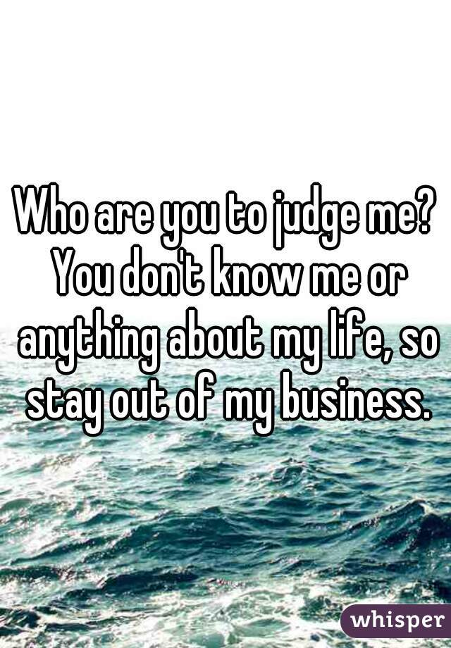 Who are you to judge me? You don't know me or anything about my life, so stay out of my business.