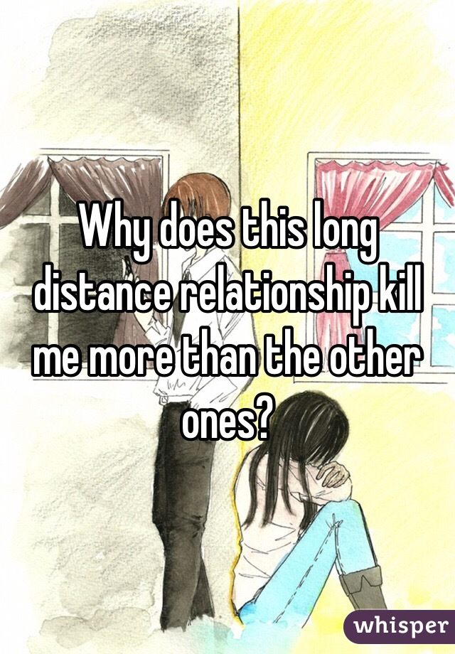 Why does this long distance relationship kill me more than the other ones?