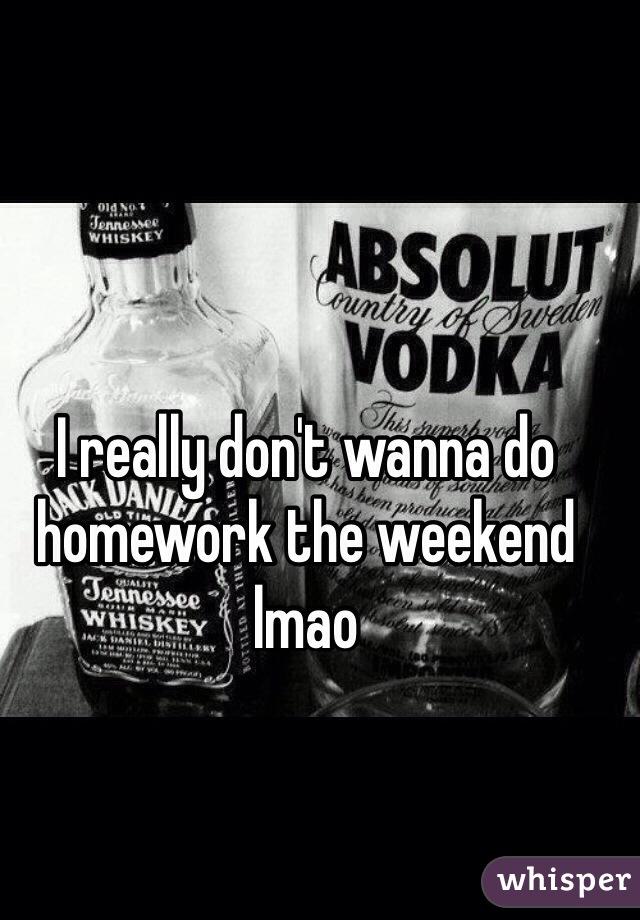 I really don't wanna do homework the weekend lmao