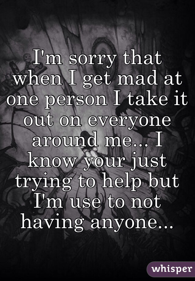 I'm sorry that when I get mad at one person I take it out on everyone around me... I know your just trying to help but I'm use to not having anyone...