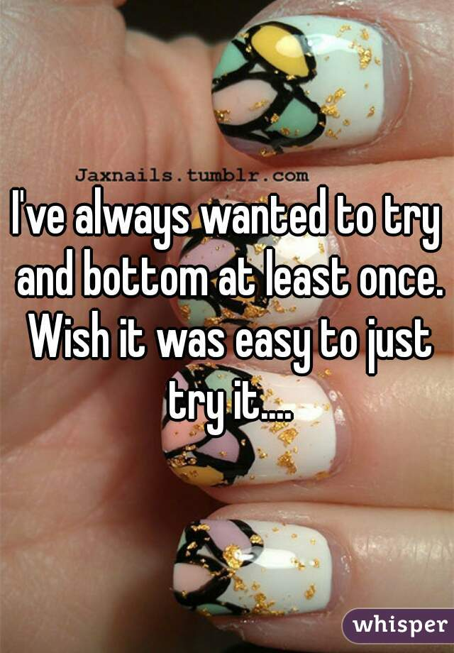 I've always wanted to try and bottom at least once. Wish it was easy to just try it....