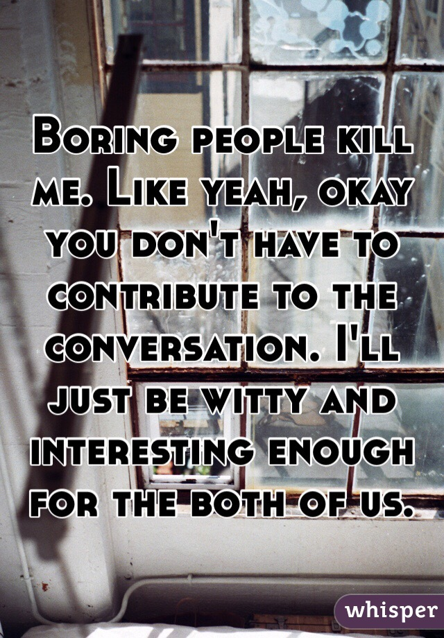 Boring people kill me. Like yeah, okay you don't have to contribute to the conversation. I'll just be witty and interesting enough for the both of us.