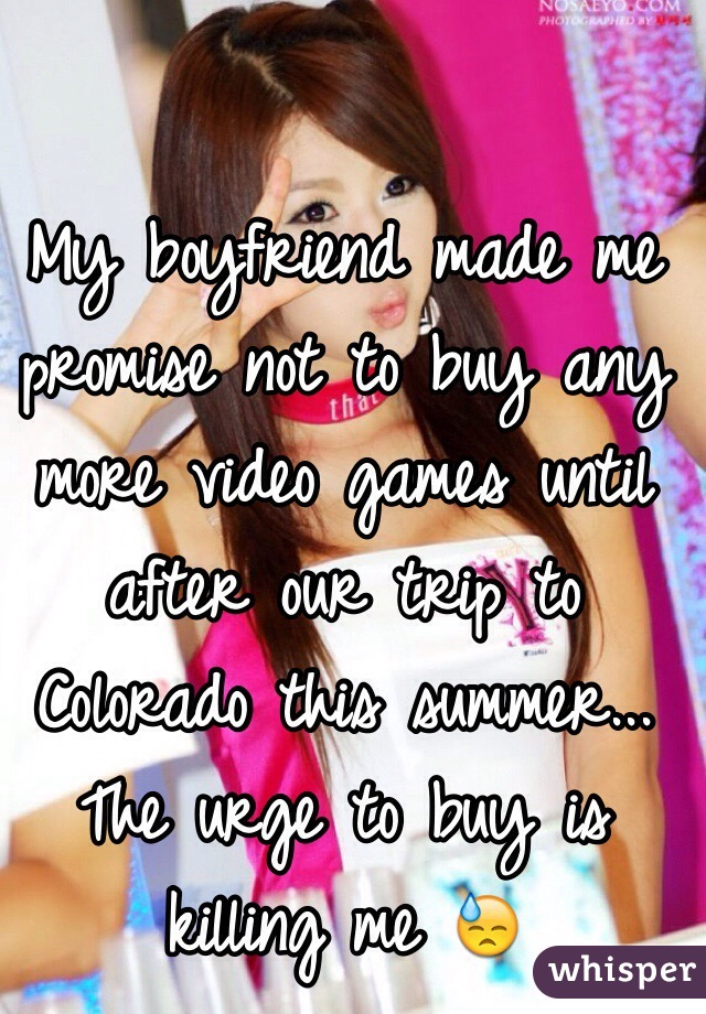 My boyfriend made me promise not to buy any more video games until after our trip to Colorado this summer... The urge to buy is killing me 😓
