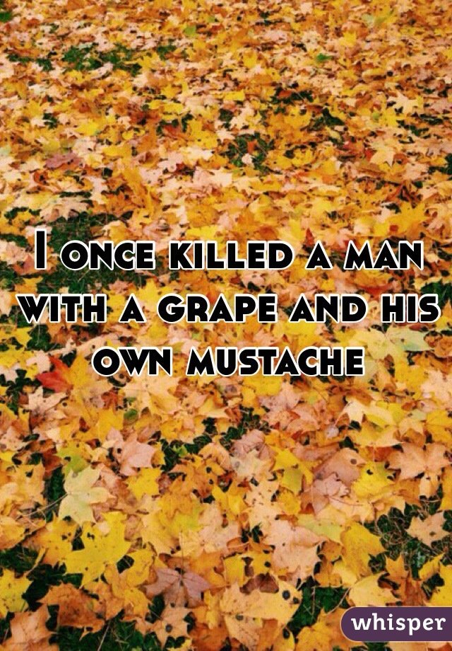 I once killed a man with a grape and his own mustache