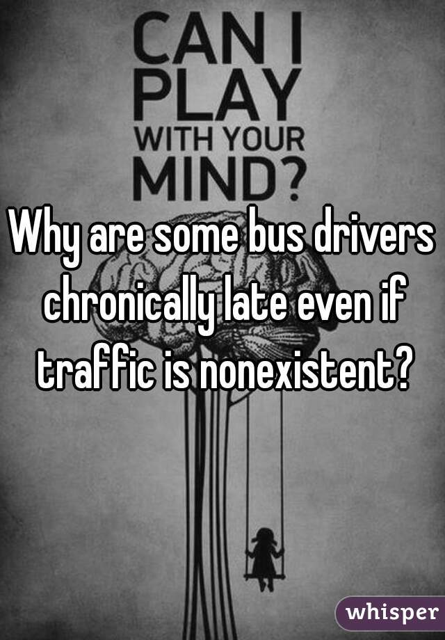 Why are some bus drivers chronically late even if traffic is nonexistent?