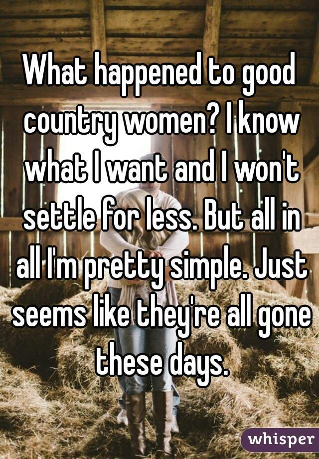 What happened to good country women? I know what I want and I won't settle for less. But all in all I'm pretty simple. Just seems like they're all gone these days.