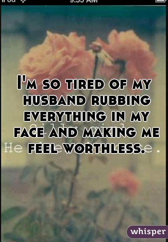 I'm so tired of my husband rubbing everything in my face and making me feel worthless.
