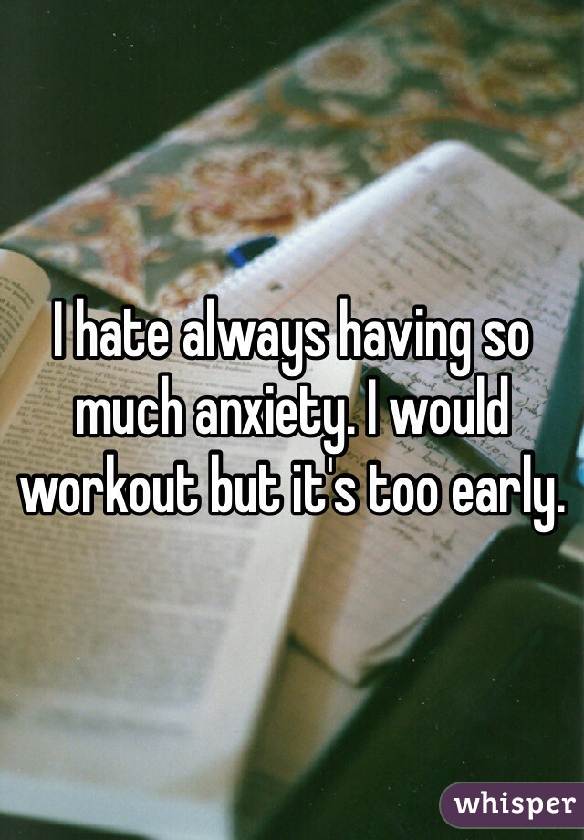 I hate always having so much anxiety. I would workout but it's too early.