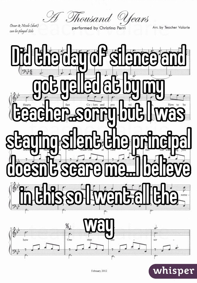Did the day of silence and got yelled at by my teacher..sorry but I was staying silent the principal doesn't scare me...I believe in this so I went all the way