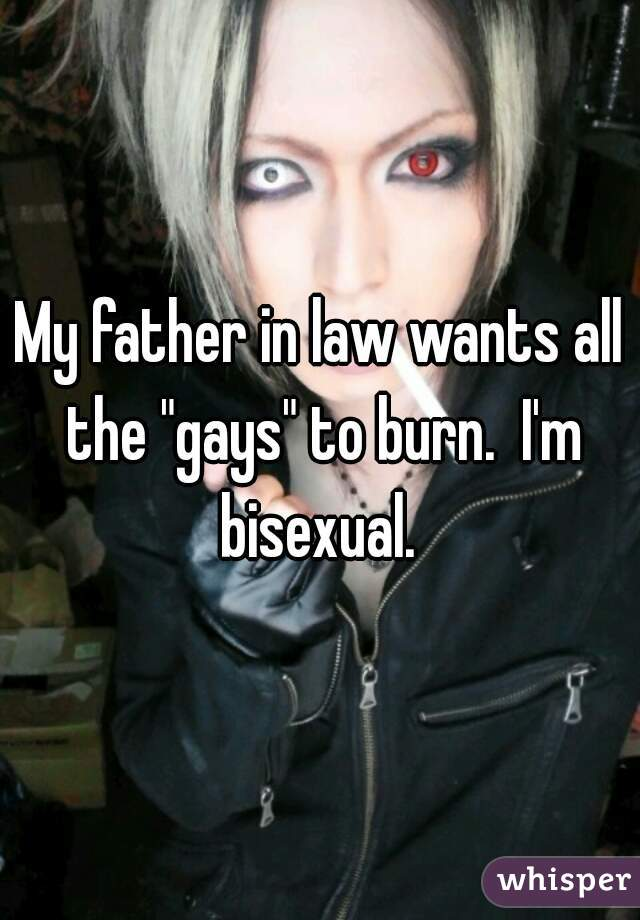 "My father in law wants all the ""gays"" to burn.  I'm bisexual."