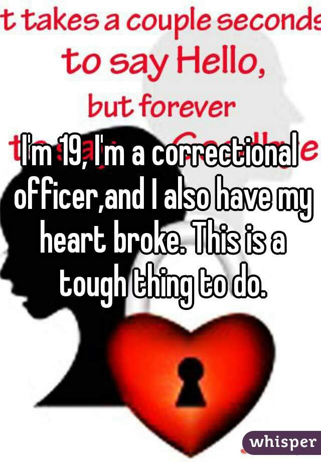 I'm 19, I'm a correctional officer,and I also have my heart broke. This is a tough thing to do.