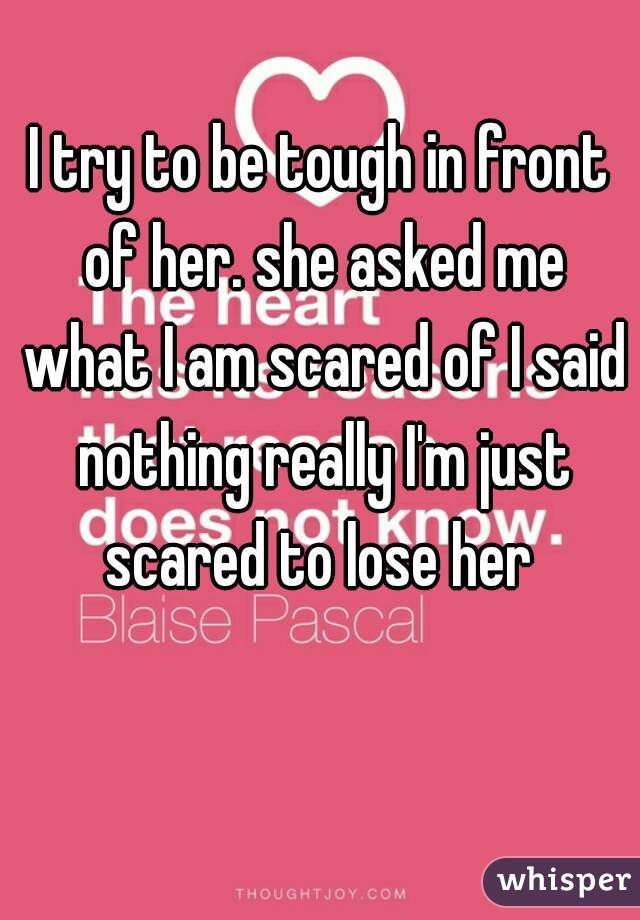 I try to be tough in front of her. she asked me what I am scared of I said nothing really I'm just scared to lose her