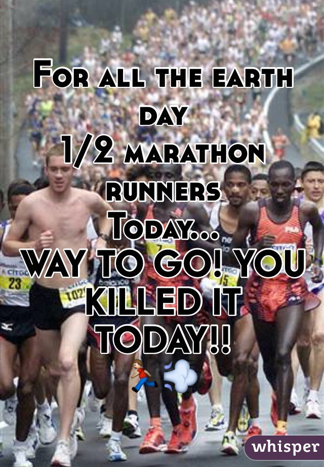For all the earth day 1/2 marathon runners  Today... WAY TO GO! YOU KILLED IT TODAY!! 🏃💨