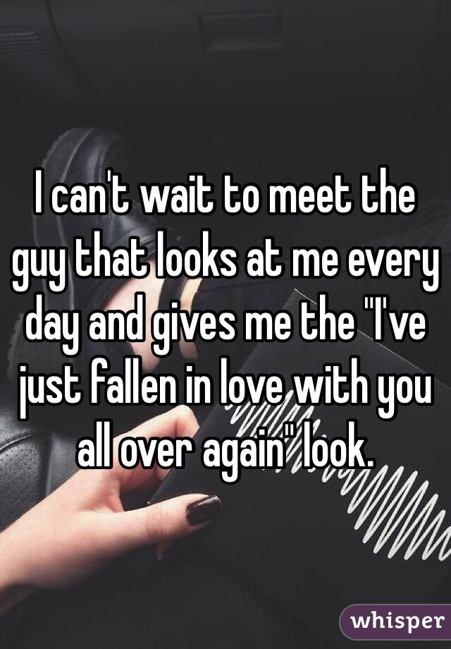 """I can't wait to meet the guy that looks at me every day and gives me the """"I've just fallen in love with you all over again"""" look."""