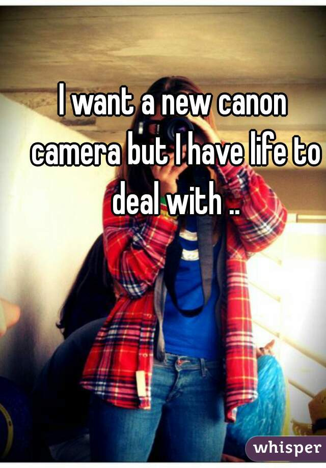 I want a new canon camera but I have life to deal with ..