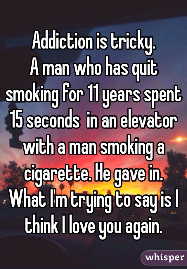 Addiction is tricky.  A man who has quit smoking for 11 years spent 15 seconds  in an elevator with a man smoking a cigarette. He gave in.  What I'm trying to say is I think I love you again.