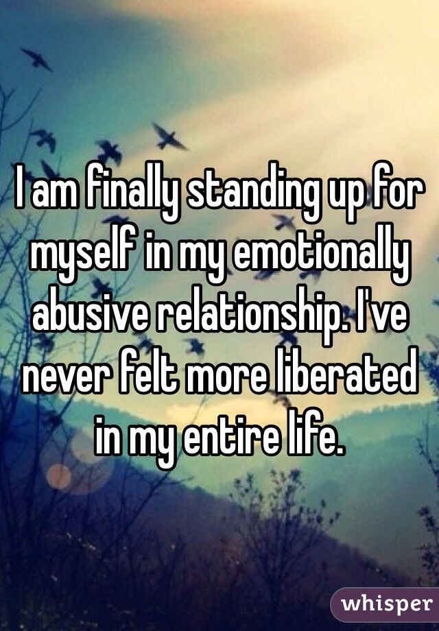 I am finally standing up for myself in my emotionally abusive relationship. I've never felt more liberated in my entire life.