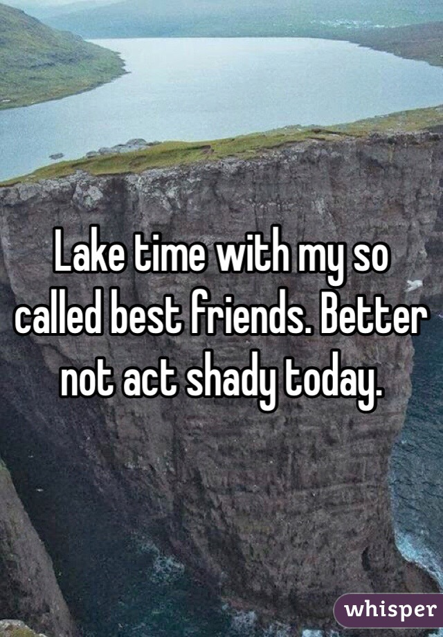 Lake time with my so called best friends. Better not act shady today.