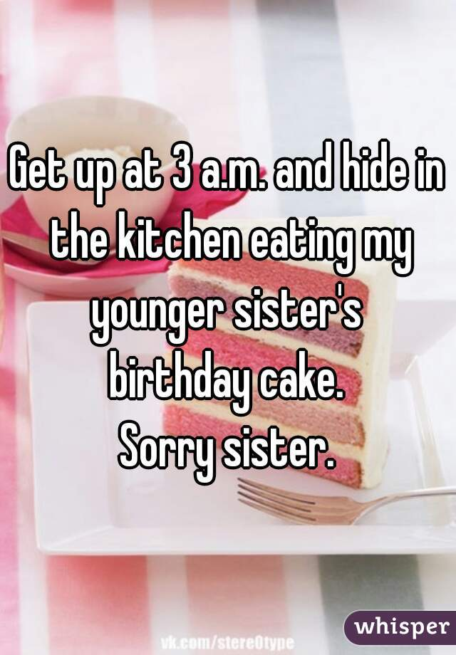 Get up at 3 a.m. and hide in the kitchen eating my younger sister's  birthday cake. Sorry sister.