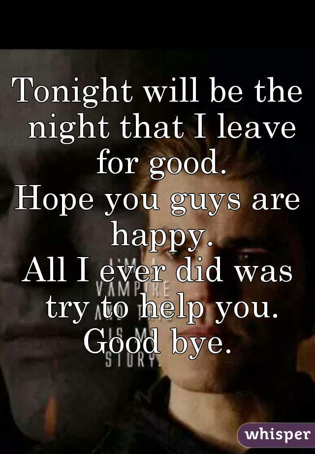 Tonight will be the night that I leave for good. Hope you guys are happy. All I ever did was try to help you. Good bye.