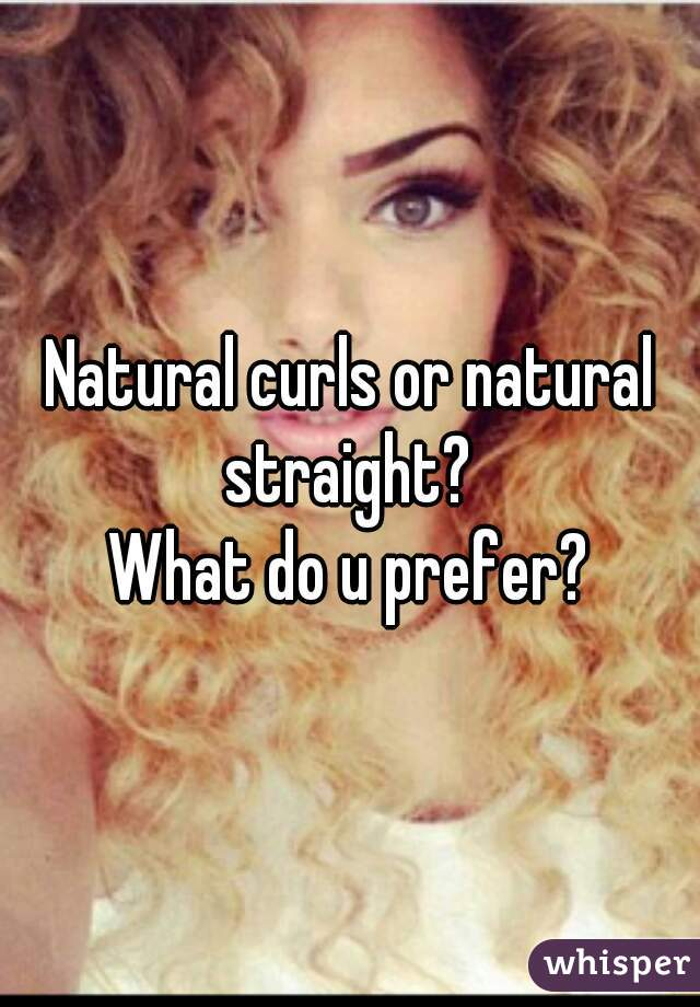 Natural curls or natural straight?  What do u prefer?