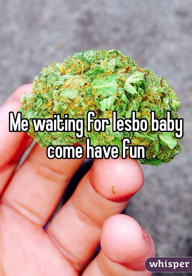 Me waiting for lesbo baby come have fun