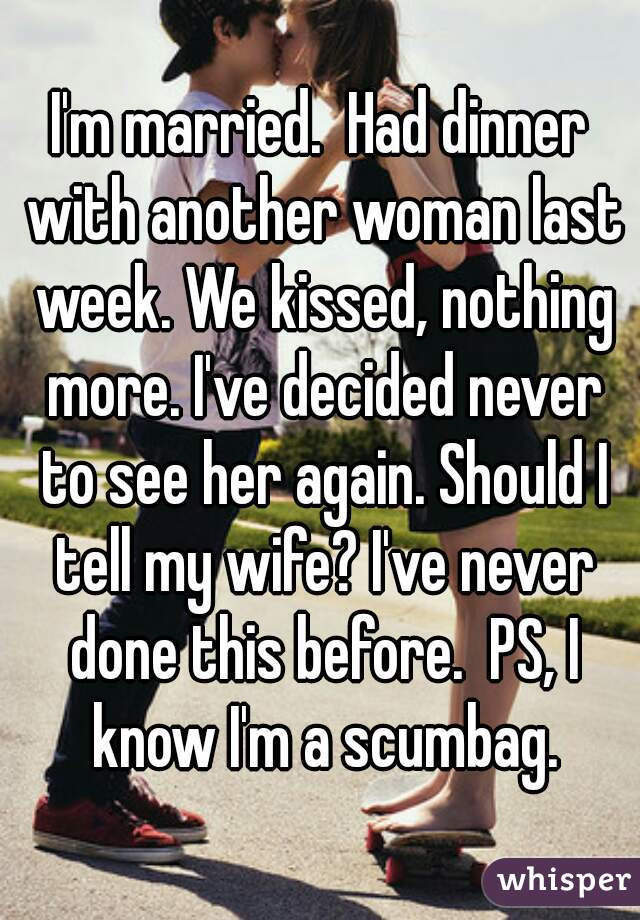 I'm married.  Had dinner with another woman last week. We kissed, nothing more. I've decided never to see her again. Should I tell my wife? I've never done this before.  PS, I know I'm a scumbag.