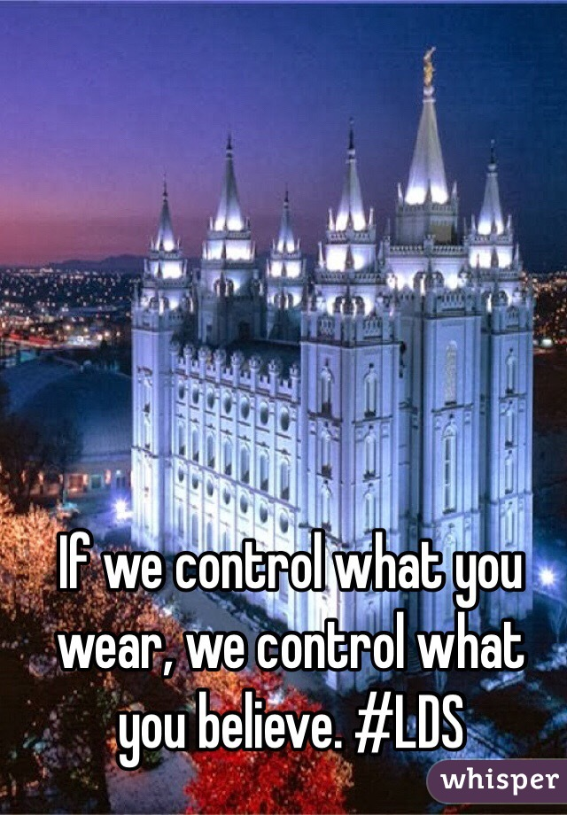 If we control what you wear, we control what you believe. #LDS