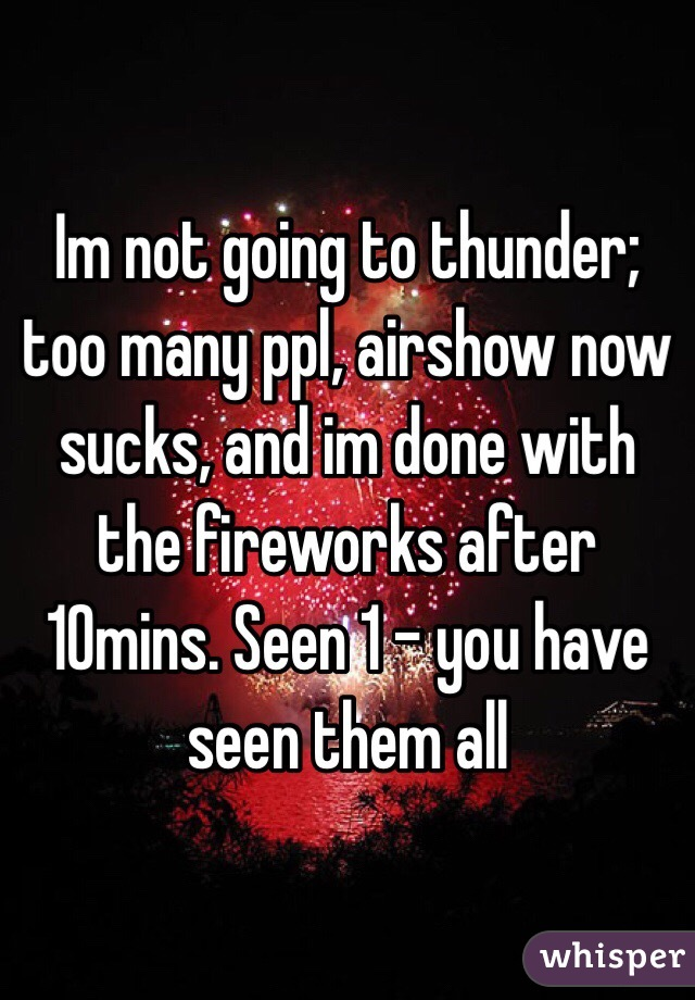 Im not going to thunder; too many ppl, airshow now sucks, and im done with the fireworks after 10mins. Seen 1 - you have seen them all
