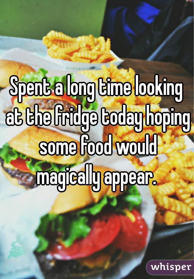 Spent a long time looking at the fridge today hoping some food would magically appear.
