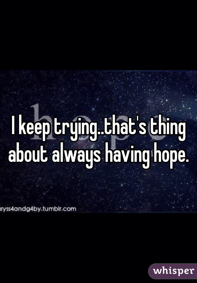 I keep trying..that's thing about always having hope.