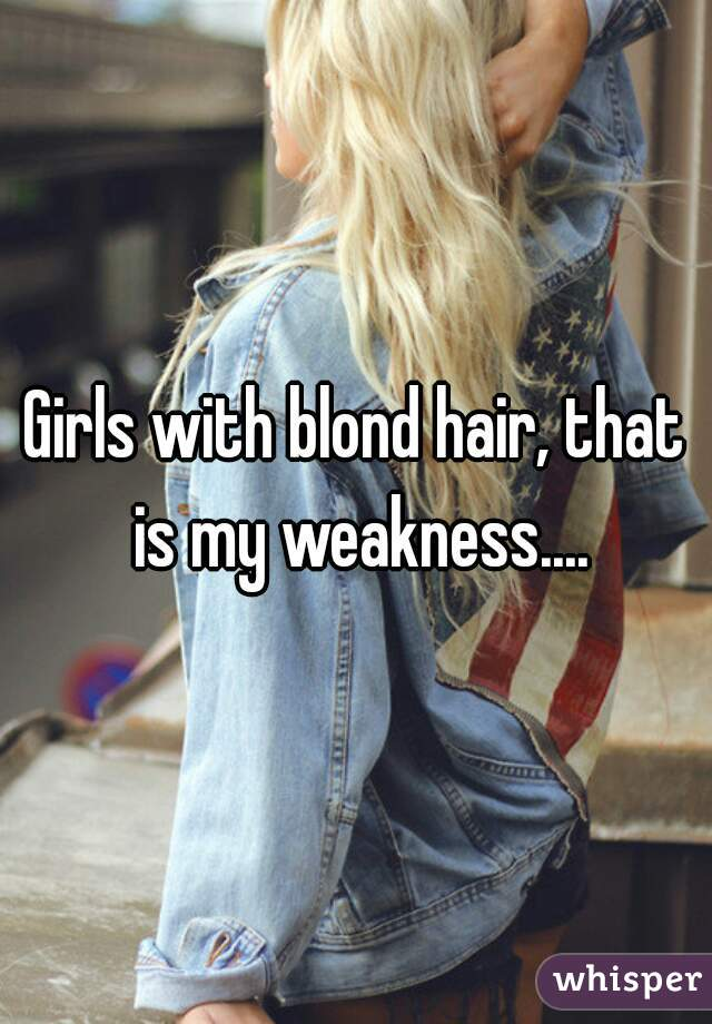 Girls with blond hair, that is my weakness....