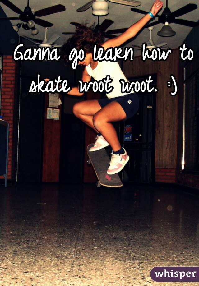 Ganna go learn how to skate woot woot. :)