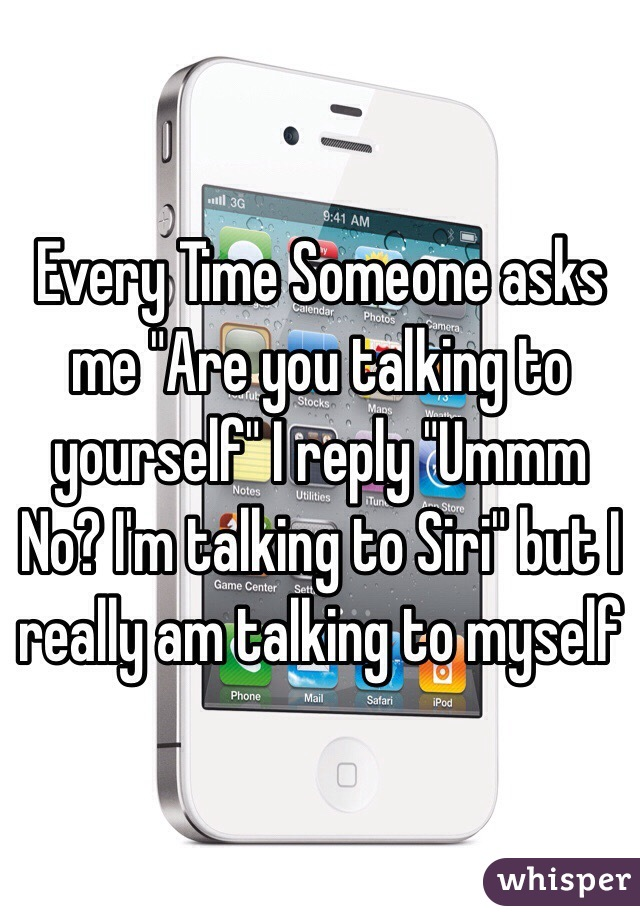 """Every Time Someone asks me """"Are you talking to yourself"""" I reply """"Ummm No? I'm talking to Siri"""" but I really am talking to myself"""