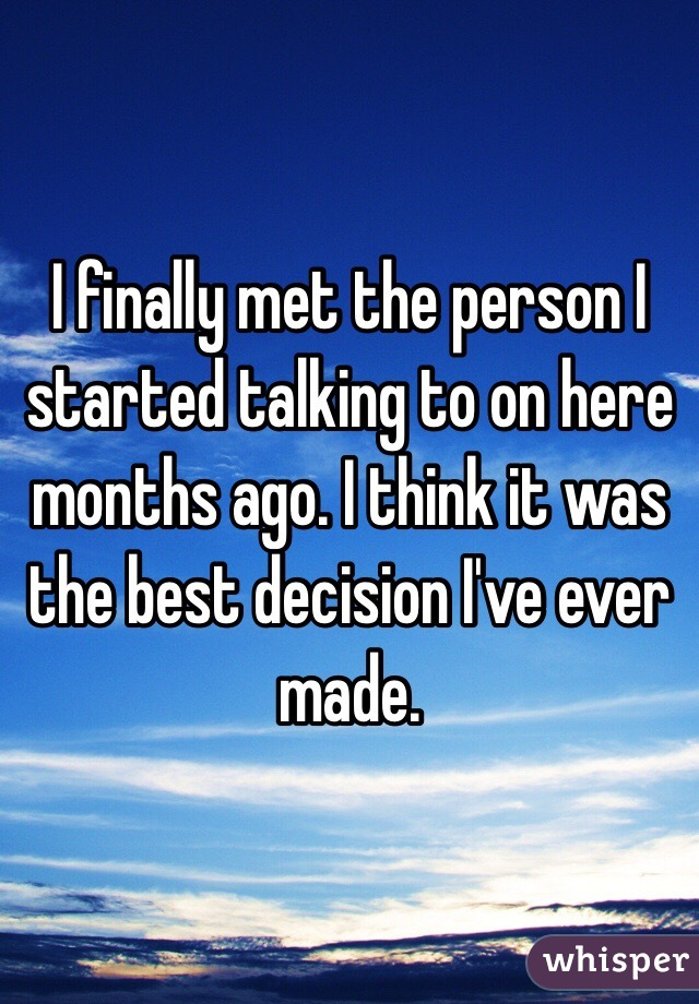 I finally met the person I started talking to on here months ago. I think it was the best decision I've ever made.