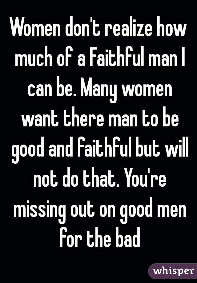 Women don't realize how much of a Faithful man I can be. Many women want there man to be good and faithful but will not do that. You're missing out on good men for the bad