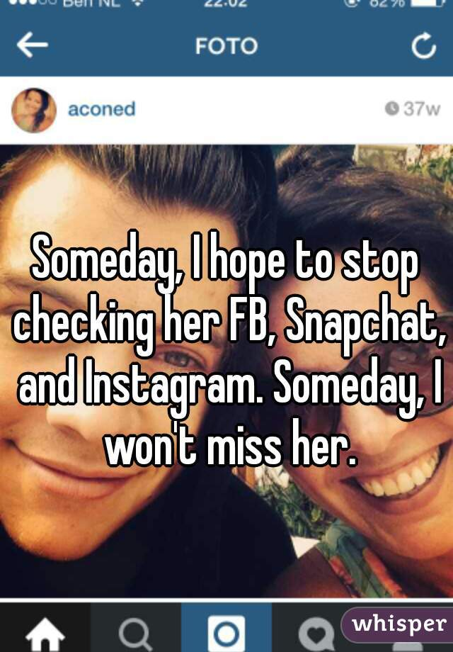 Someday, I hope to stop checking her FB, Snapchat, and Instagram. Someday, I won't miss her.