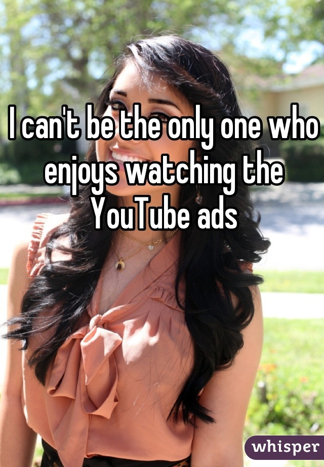 I can't be the only one who enjoys watching the YouTube ads