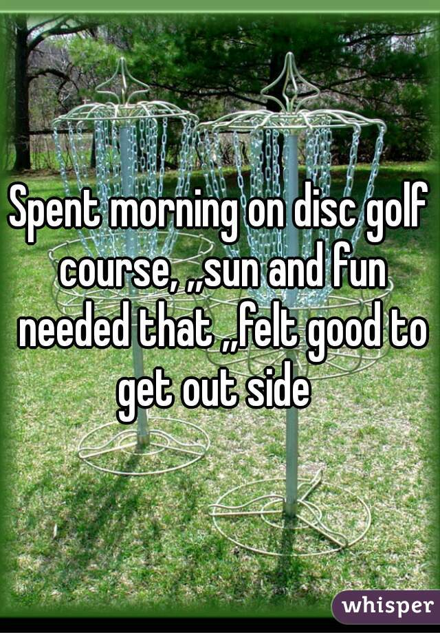 Spent morning on disc golf course, ,,sun and fun needed that ,,felt good to get out side