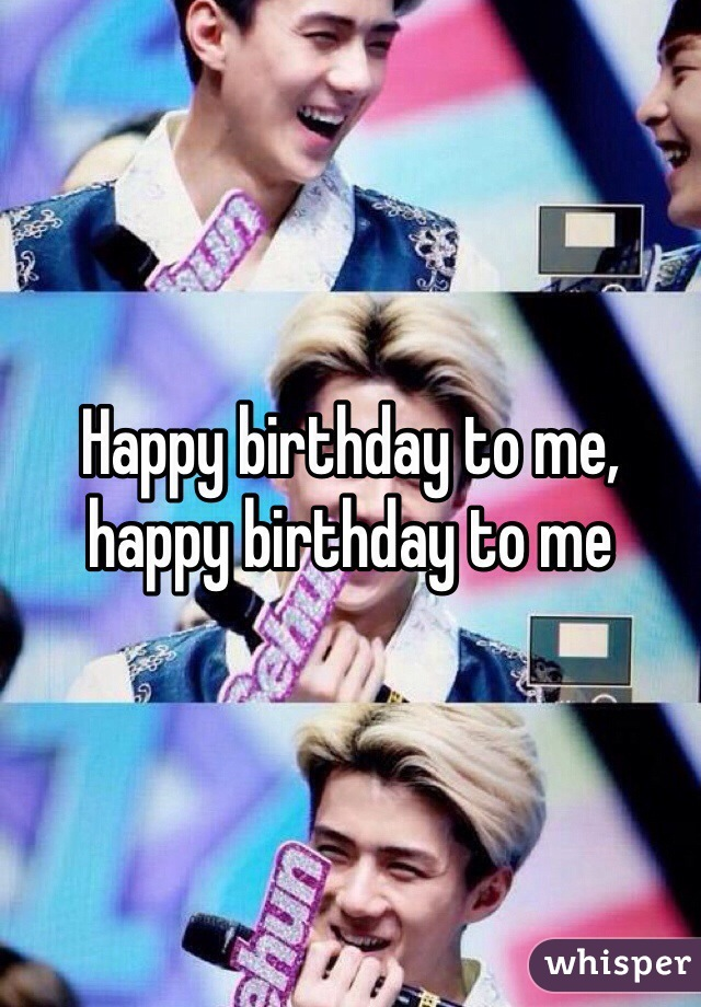 Happy birthday to me, happy birthday to me