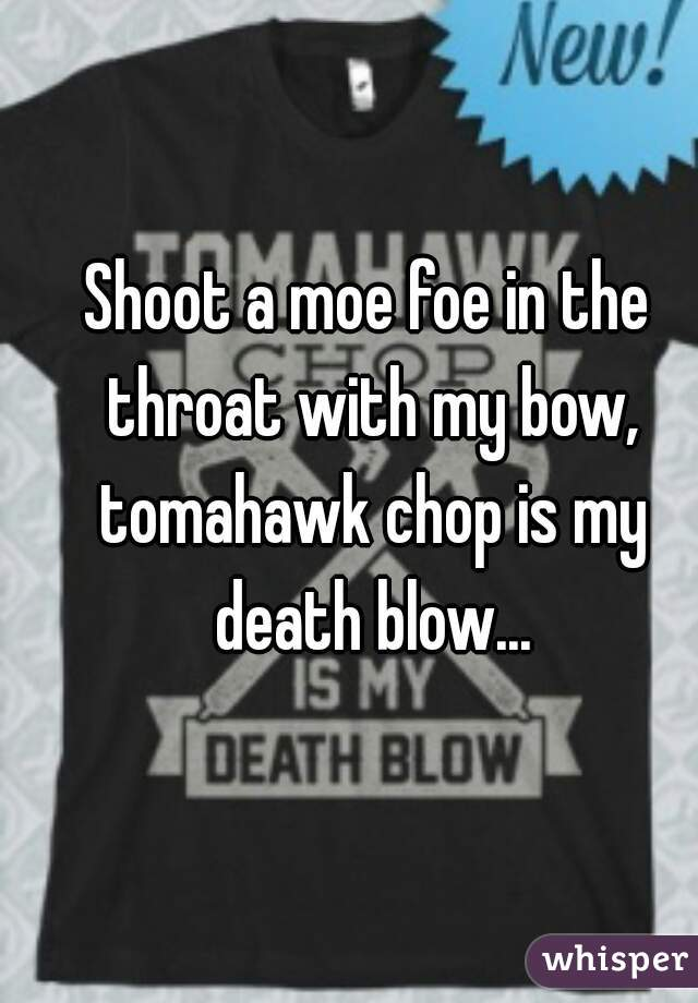 Shoot a moe foe in the throat with my bow, tomahawk chop is my death blow...