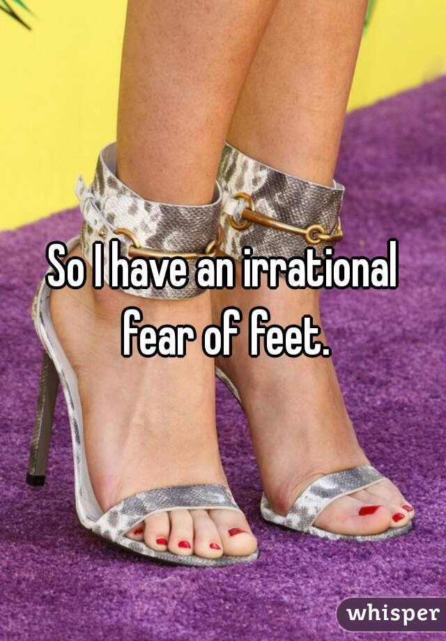 So I have an irrational fear of feet.