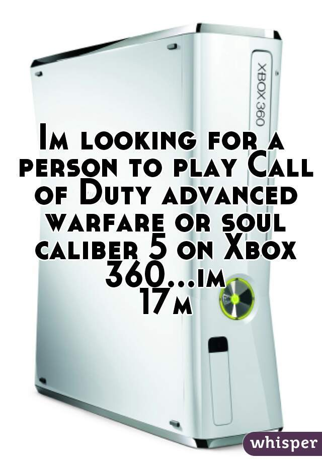 Im looking for a person to play Call of Duty advanced warfare or soul caliber 5 on Xbox 360...im 17m