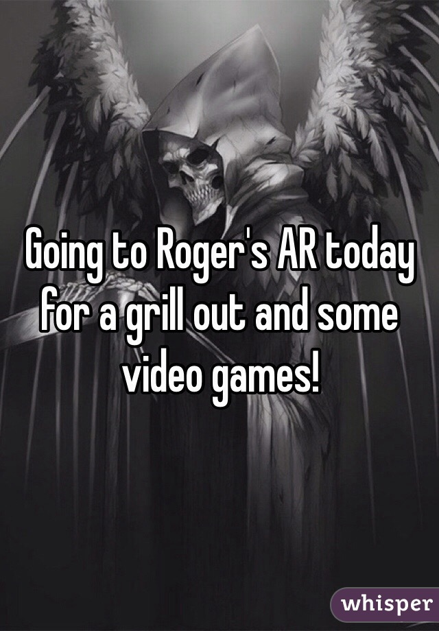 Going to Roger's AR today for a grill out and some video games!