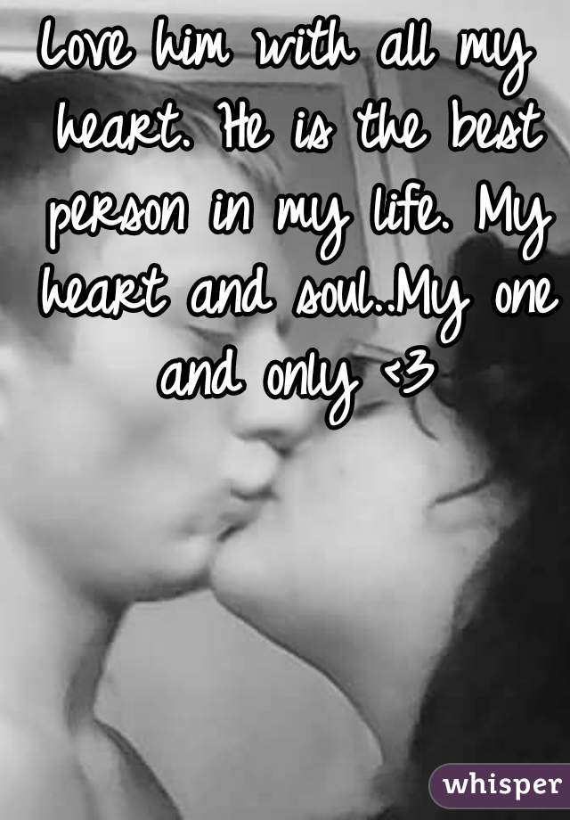 Love him with all my heart. He is the best person in my life. My heart and soul..My one and only <3