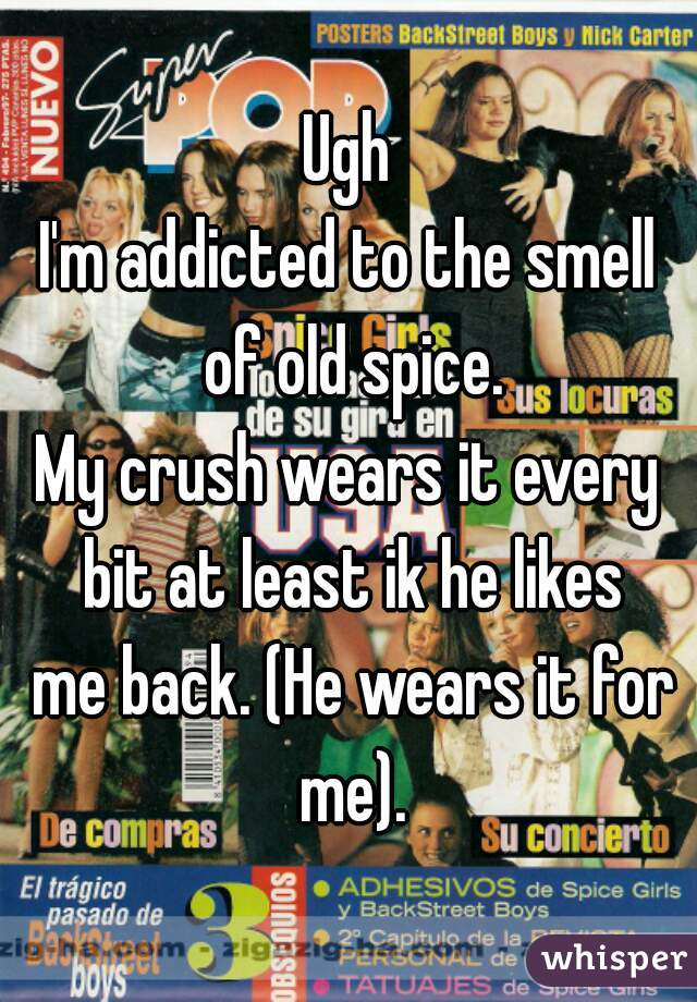 Ugh I'm addicted to the smell of old spice. My crush wears it every bit at least ik he likes  me back. (He wears it for me).