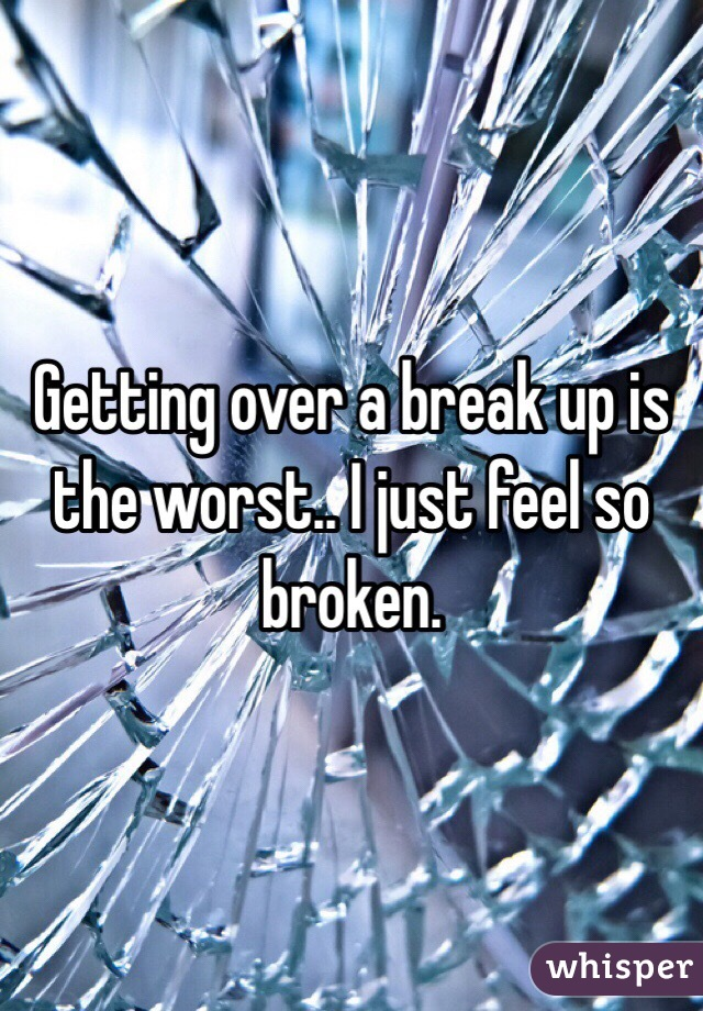Getting over a break up is the worst.. I just feel so broken.