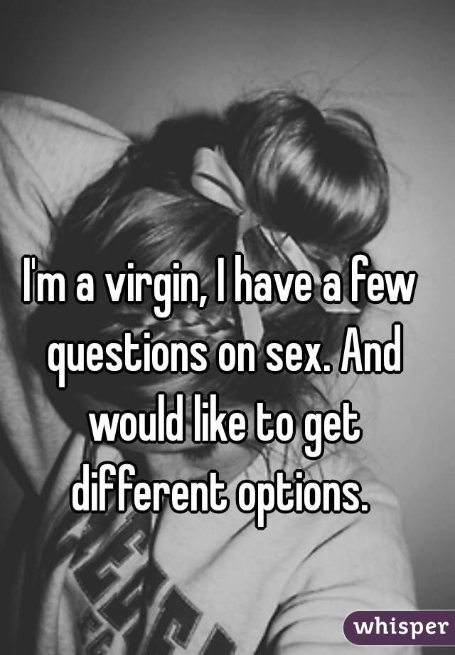 I'm a virgin, I have a few questions on sex. And would like to get different options.