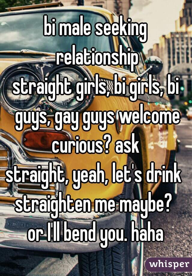 bi male seeking relationship straight girls, bi girls, bi guys, gay guys welcome curious? ask straight, yeah, let's drink  straighten me maybe?  or I'll bend you. haha